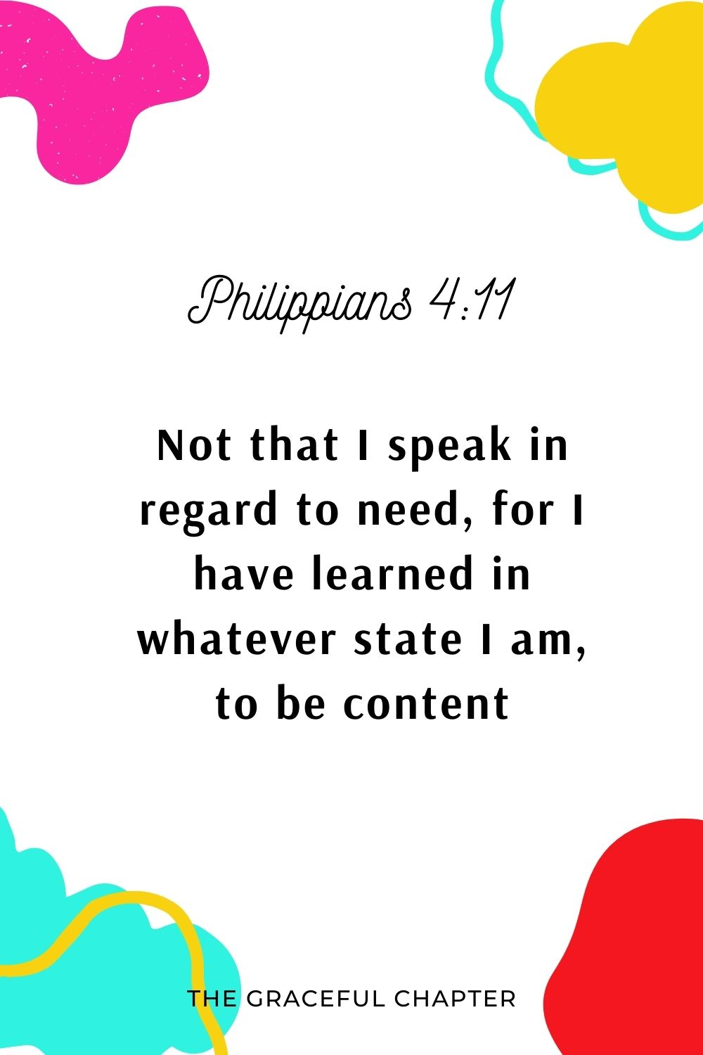 Not that I speak in regard to need, for I have learned in whatever state I am, to be content: Philippians 4:11