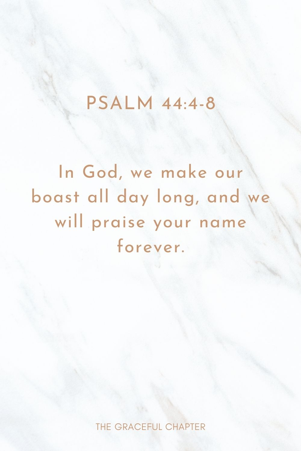 In God, we make our boast all day long, and we will praise your name forever. Psalm 44:4-8