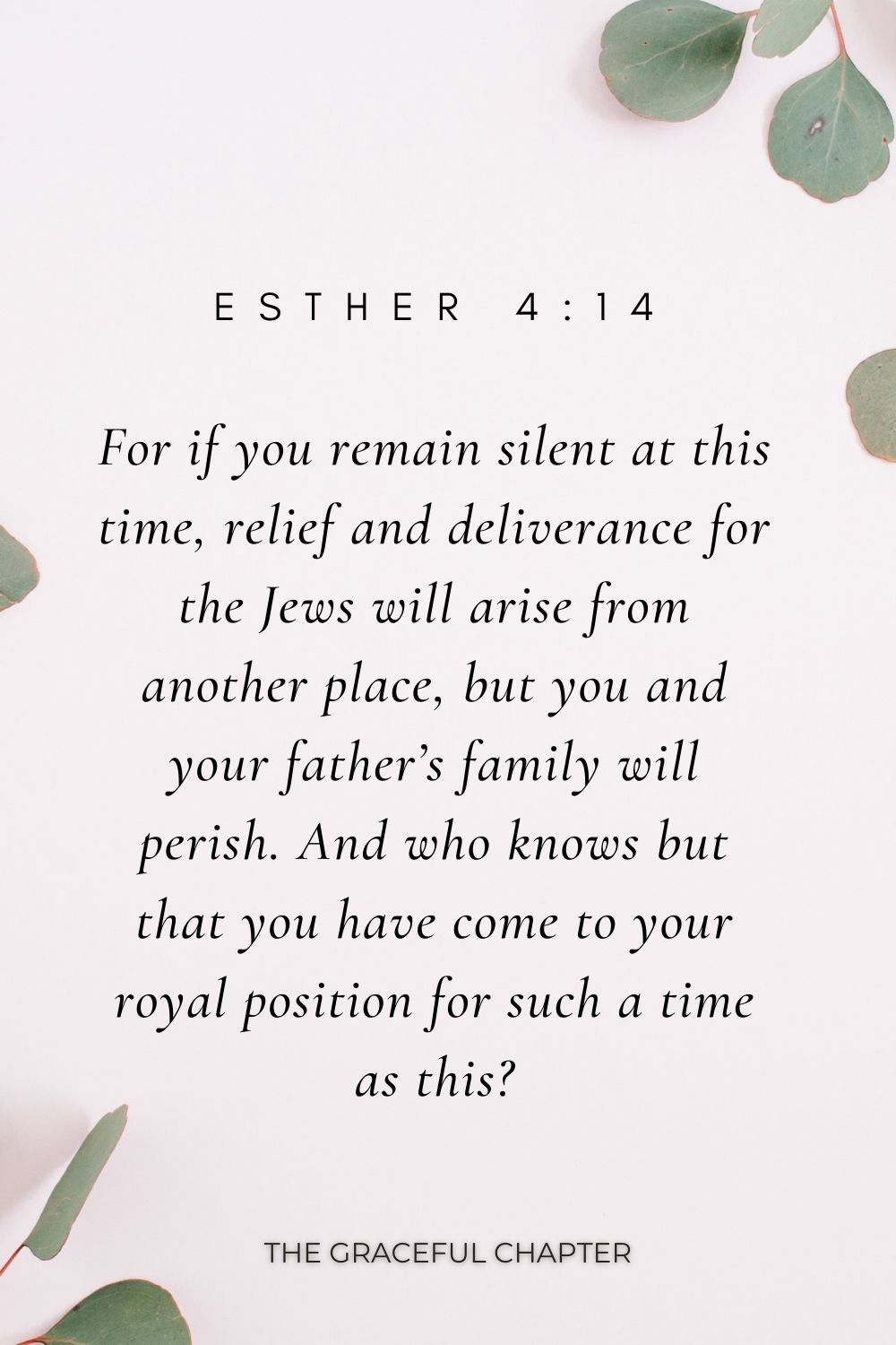 For if you remain silent at this time, relief and deliverance for the Jews will arise from another place, but you and your father's family will perish. And who knows but that you have come to your royal position for such a time as this? Esther 4:14