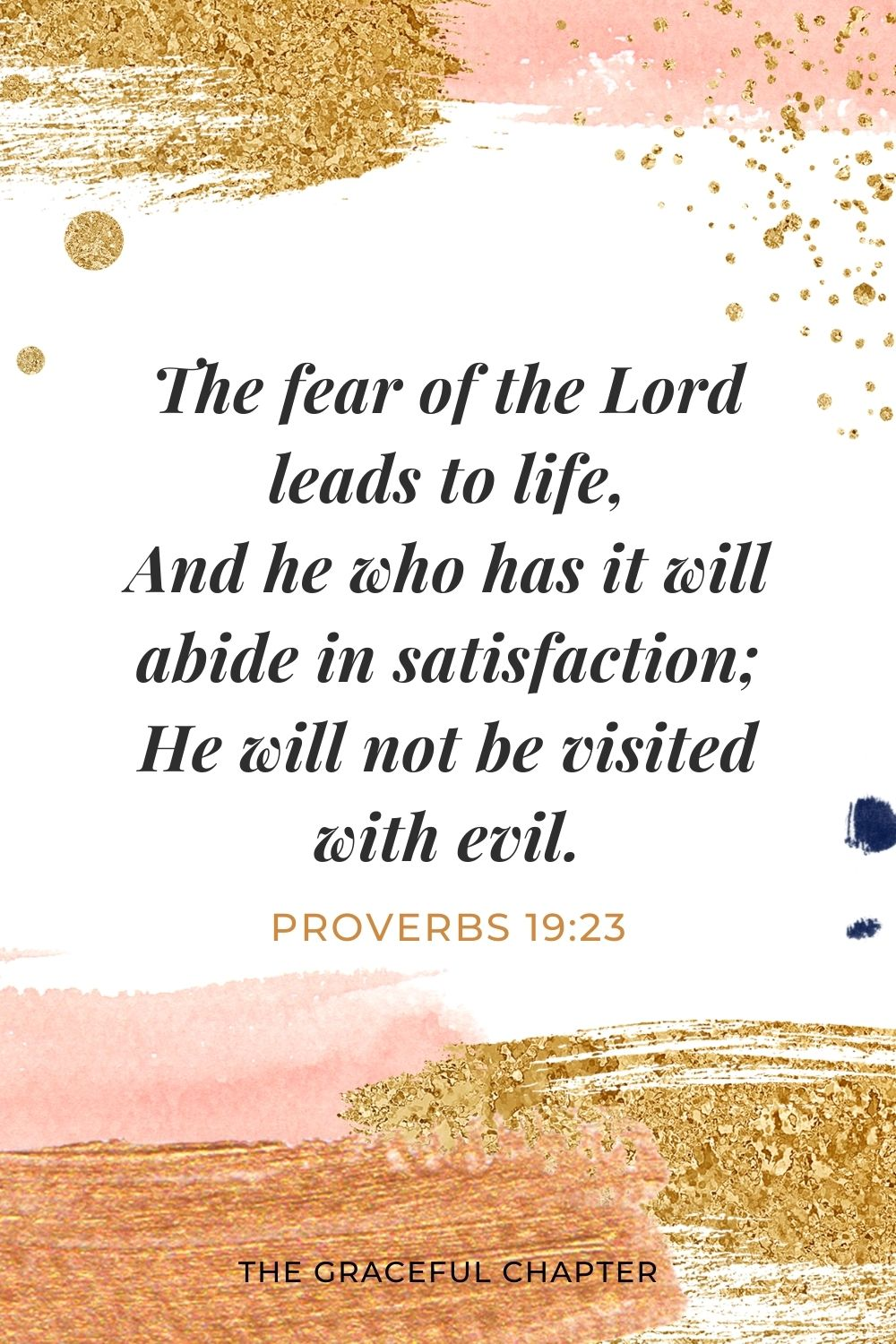 The fear of the Lord leads to life, And he who has it will abide in satisfaction; He will not be visited with evil. Proverbs 19:23