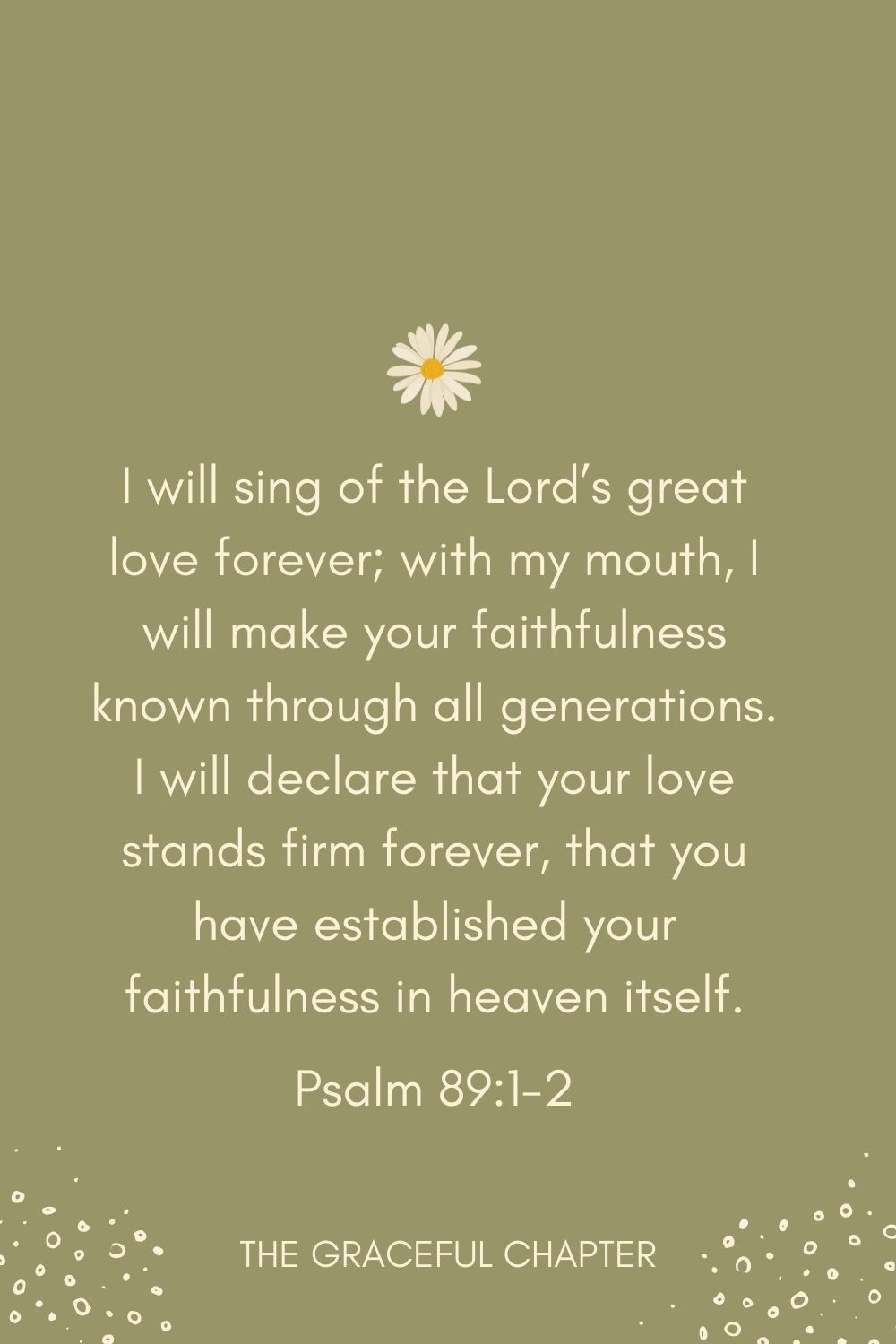 I will sing of the Lord's great love forever; with my mouth, I will make your faithfulness known through all generations. I will declare that your love stands firm forever, that you have established your faithfulness in heaven itself. Psalm 89:1-2