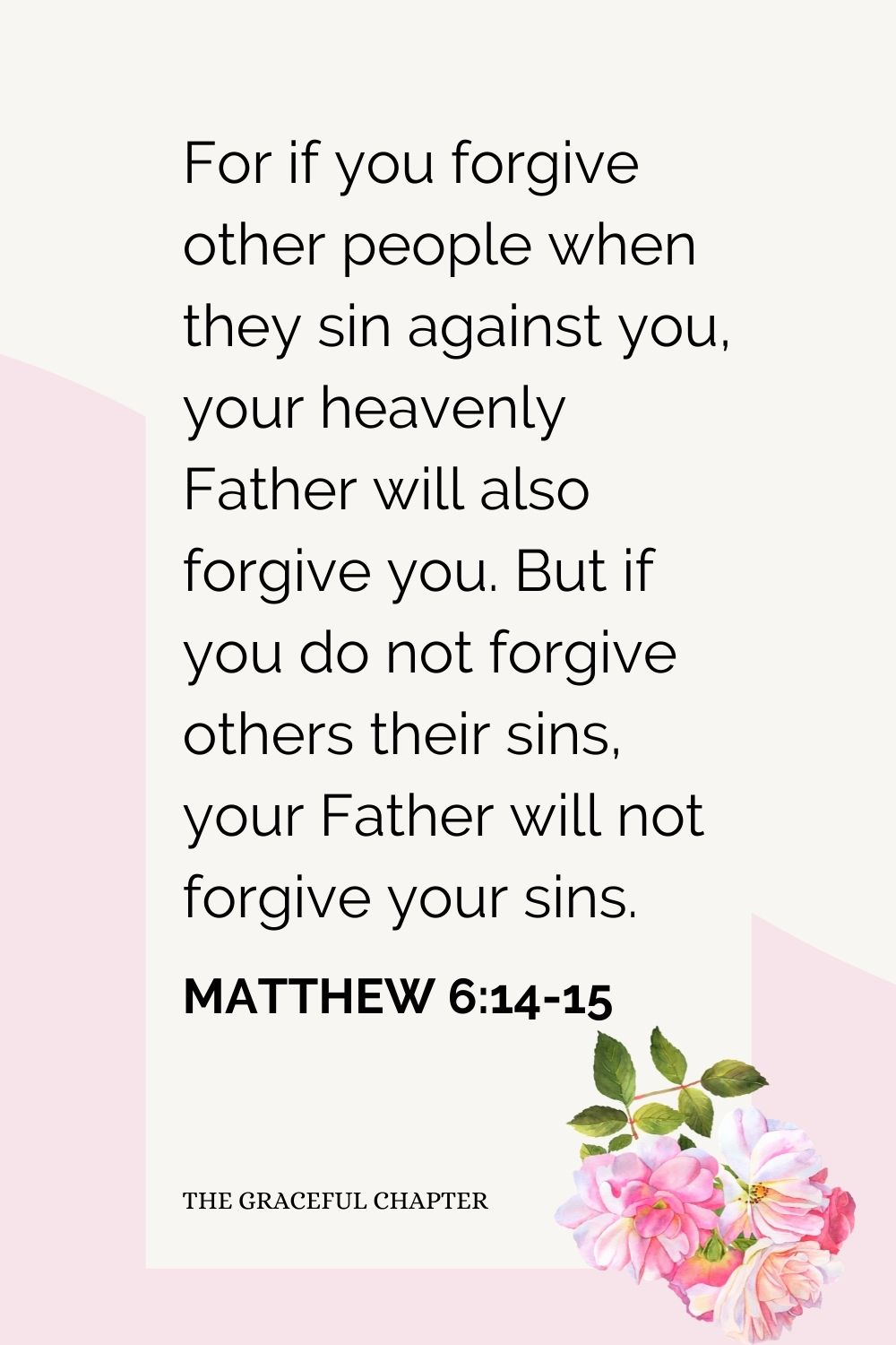 For if you forgive other people when they sin against you, your heavenly Father will also forgive you. But if you do not forgive others their sins, your Father will not forgive your sins. Matthew 6:14-15