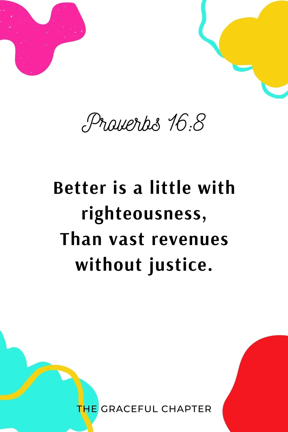 Better is a little with righteousness, Than vast revenues without justice. Proverbs 16:8