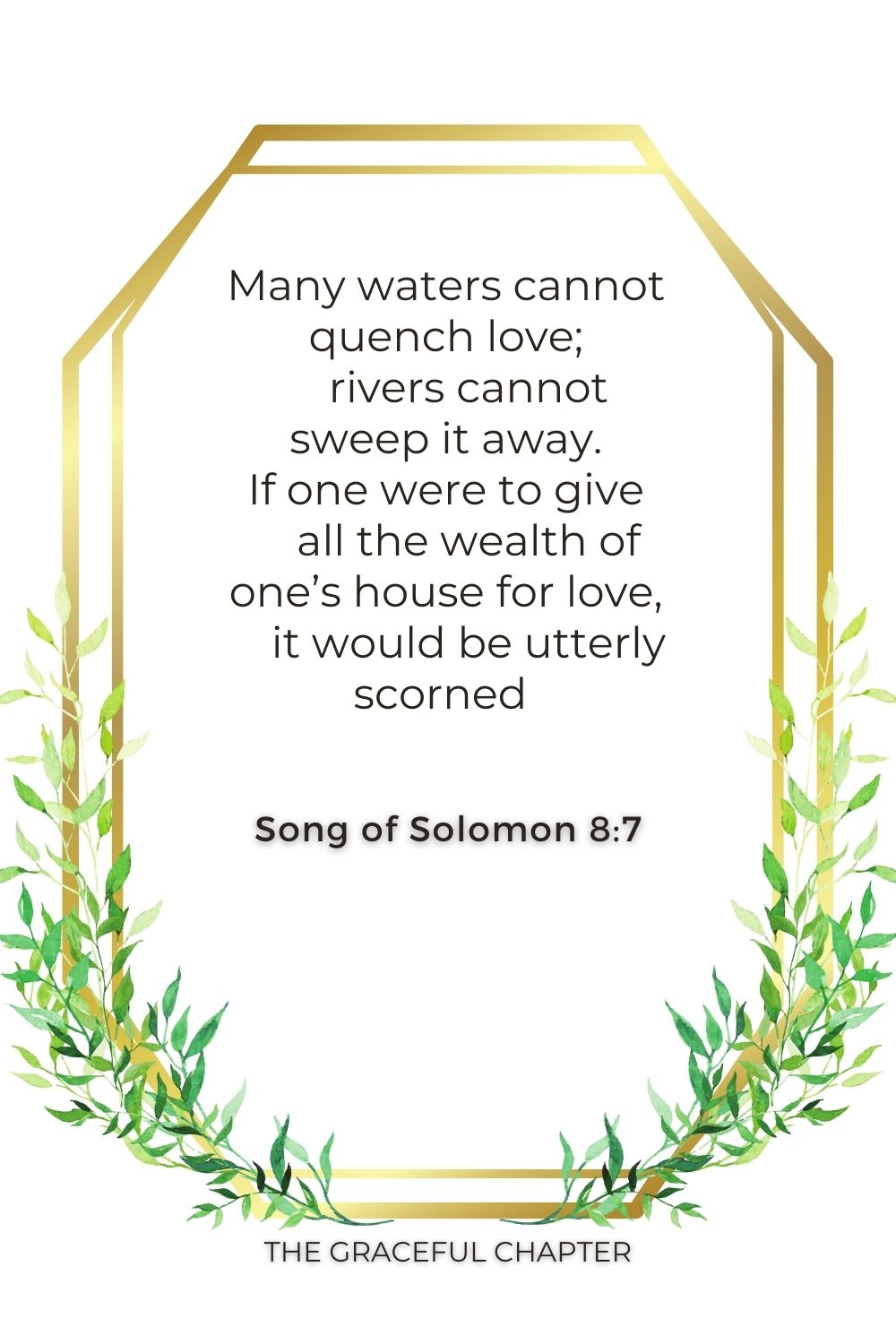 Many waters cannot quench love;     rivers cannot sweep it away. If one were to give     all the wealth of one's house for love,     it would be utterly scorned  Song of Solomon 8:7