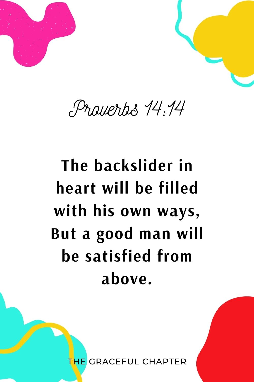 The backslider in heart will be filled with his own ways, But a good man will be satisfied from above. Proverbs 14:14