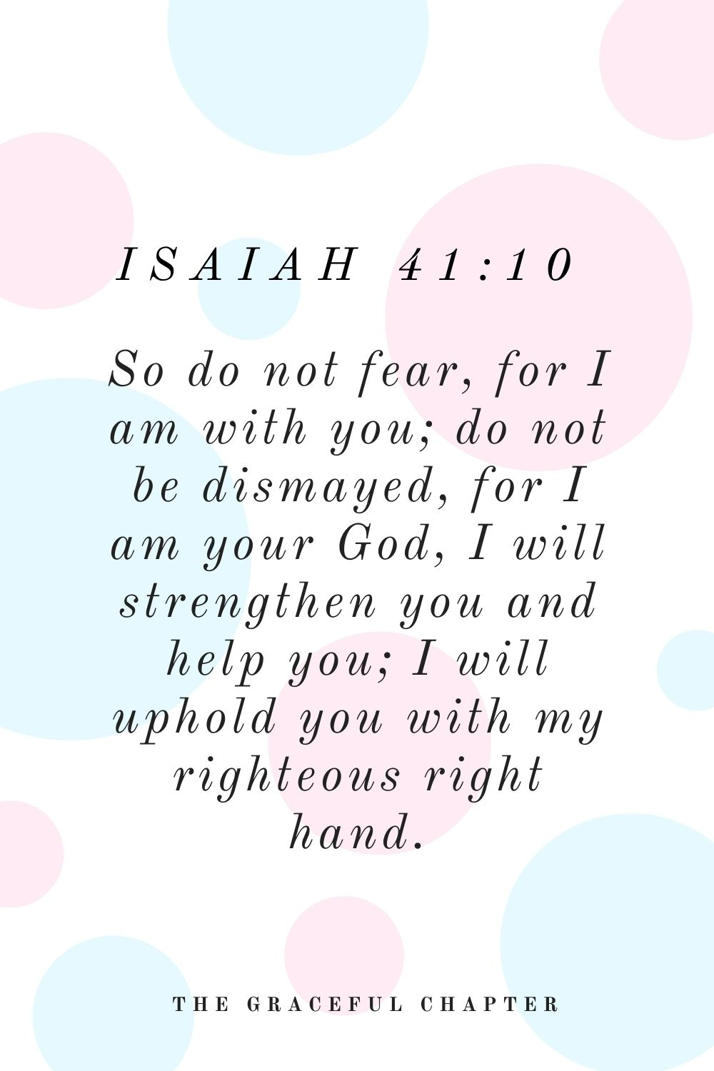 So do not fear, for I am with you; do not be dismayed, for I am your God, I will strengthen you and help you; I will uphold you with my righteous right hand. Isaiah 41:10
