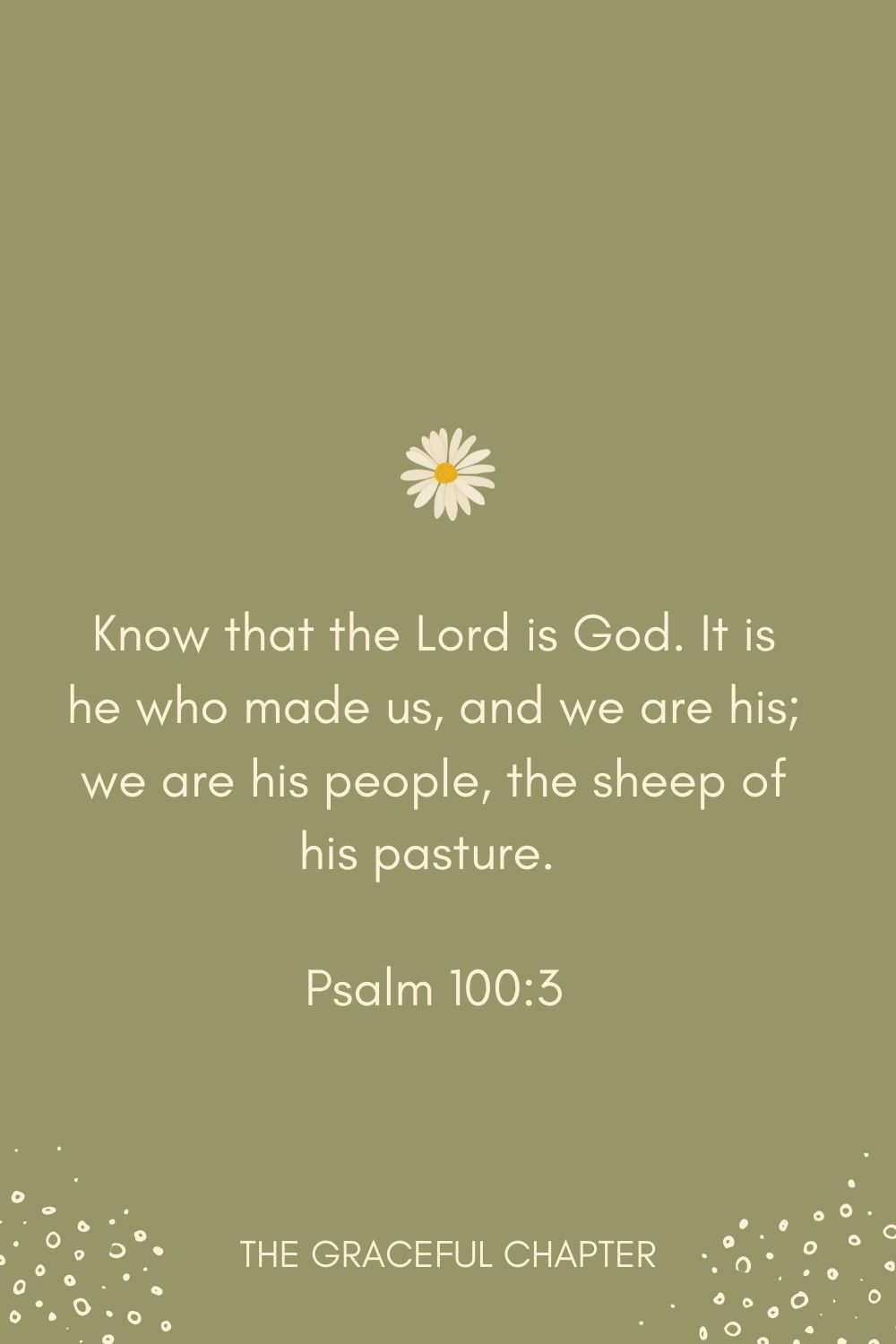 Know that the Lord is God. It is he who made us, and we are his; we are his people, the sheep of his pasture. Psalm 100:3