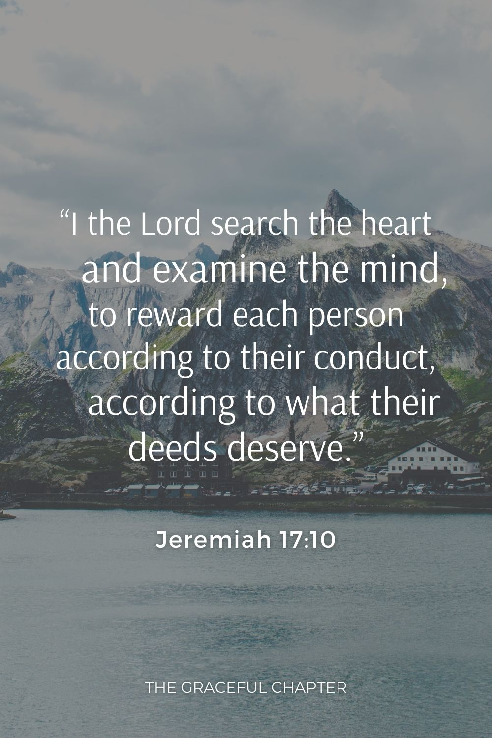 """""""I the Lord search the heart     and examine the mind, to reward each person according to their conduct,     according to what their deeds deserve.""""""""I the Lord search the heart     and examine the mind, to reward each person according to their conduct,     according to what their deeds deserve."""" Jeremiah 17:10"""