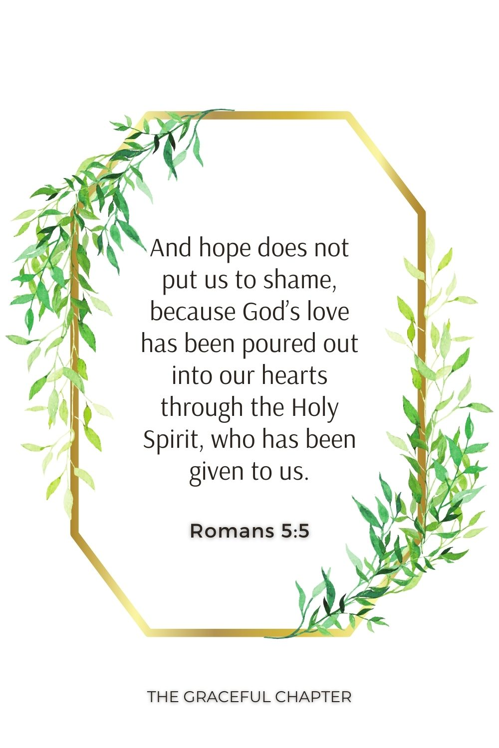 And hope does not put us to shame, because God's love has been poured out into our hearts through the Holy Spirit, who has been given to us. Romans 5:5