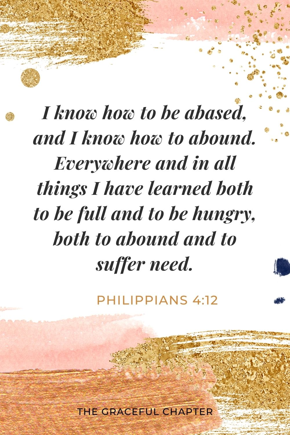 I know how to be abased, and I know how to abound. Everywhere and in all things I have learned both to be full and to be hungry, both to abound and to suffer need. Philippians 4:12
