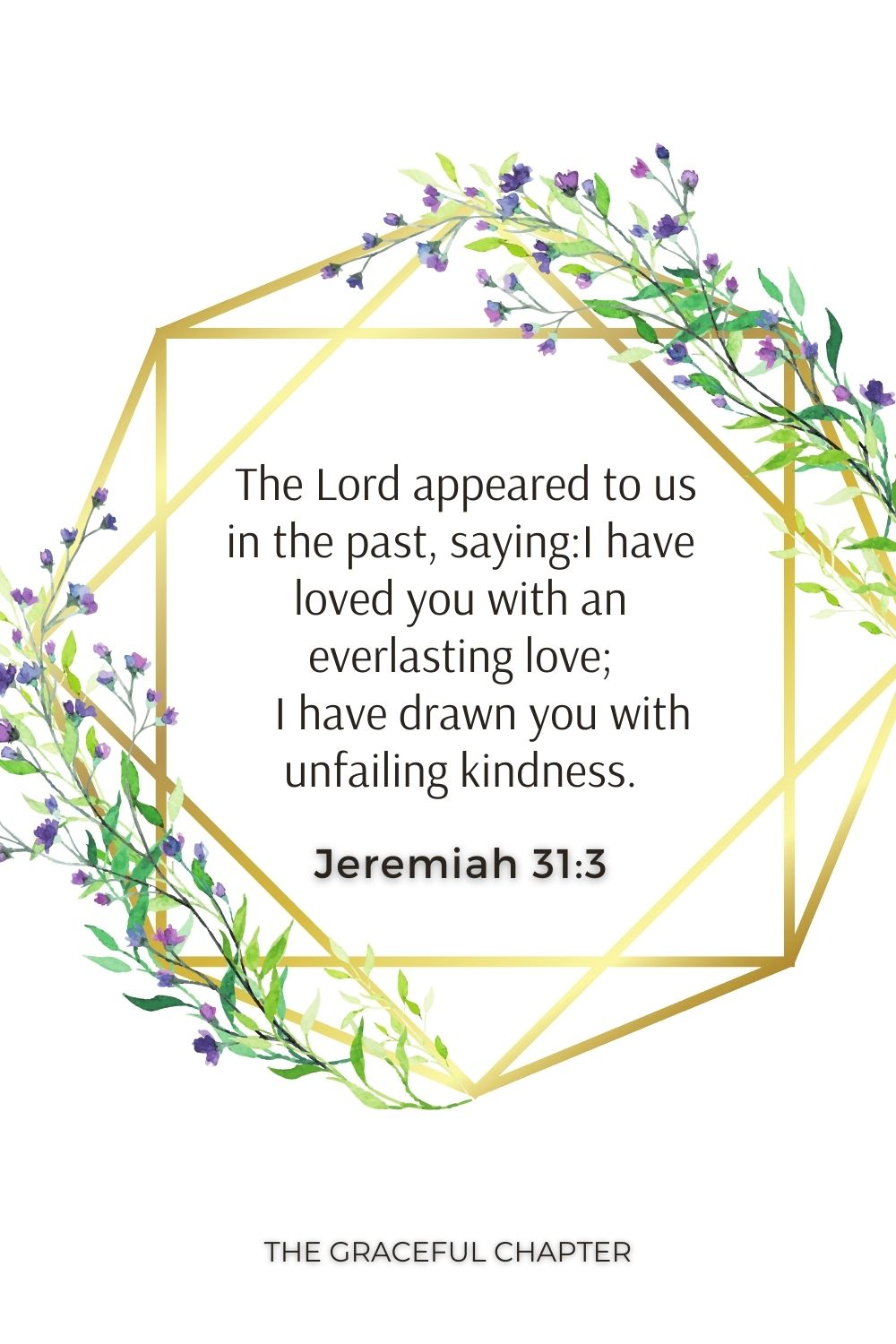 The Lord appeared to us in the past, saying:I have loved you with an everlasting love;     I have drawn you with unfailing kindness. Jeremiah 31:3
