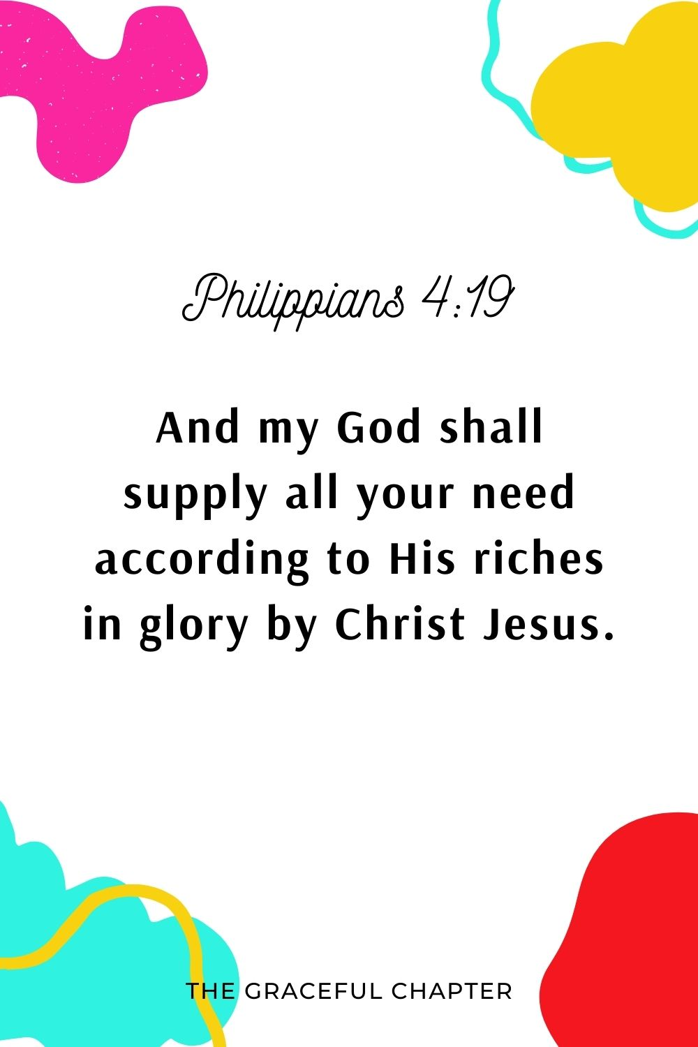 And my God shall supply all your need according to His riches in glory by Christ Jesus. Philippians 4:19