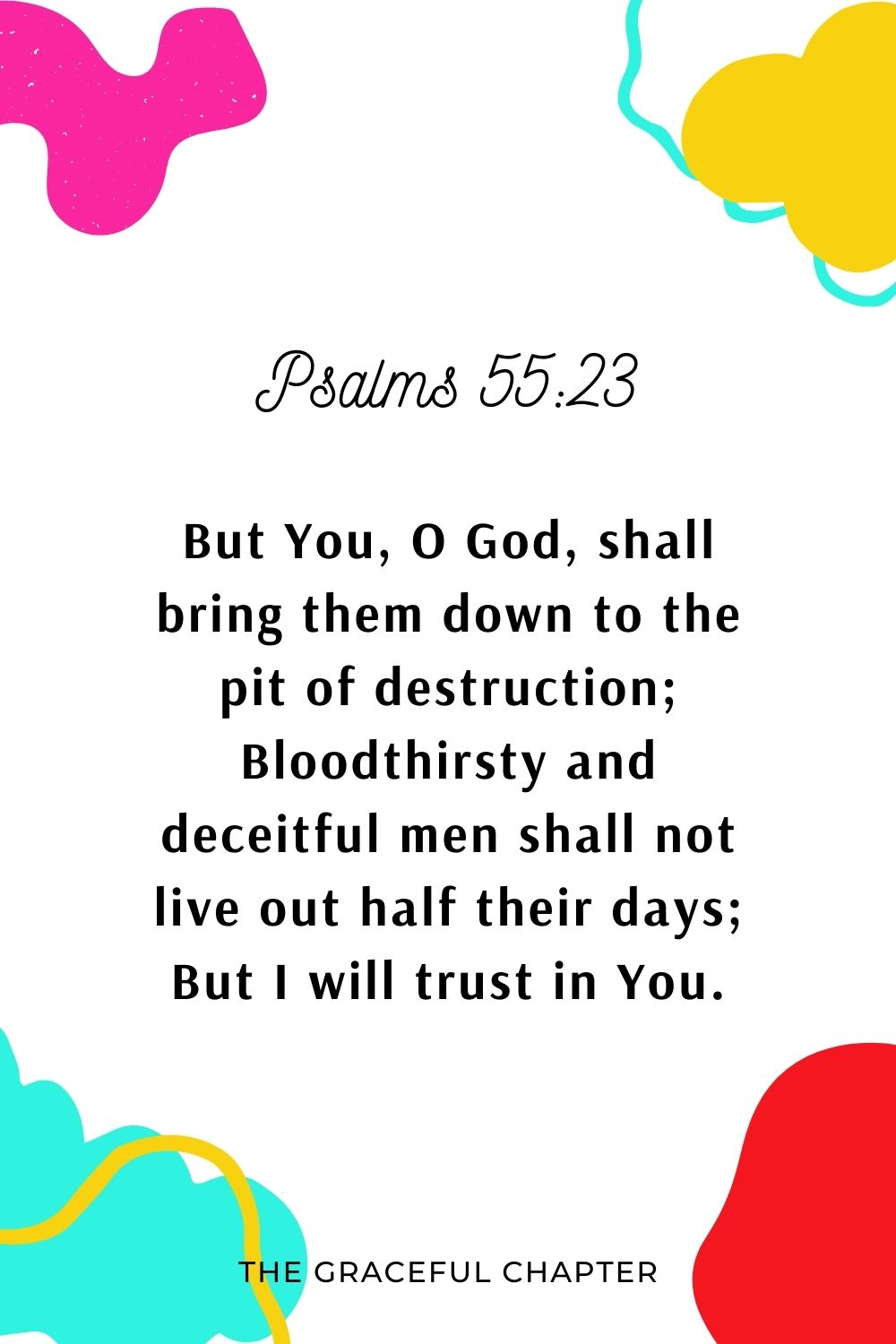 But You, O God, shall bring them down to the pit of destruction; Bloodthirsty and deceitful men shall not live out half their days; But I will trust in You. Psalms 55:23