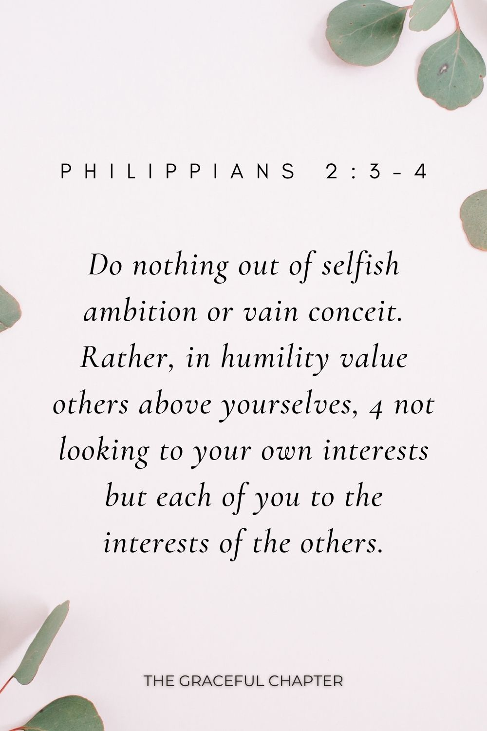 Do nothing out of selfish ambition or vain conceit. Rather, in humility value others above yourselves, 4 not looking to your own interests but each of you to the interests of the others. Philippians 2:3-4