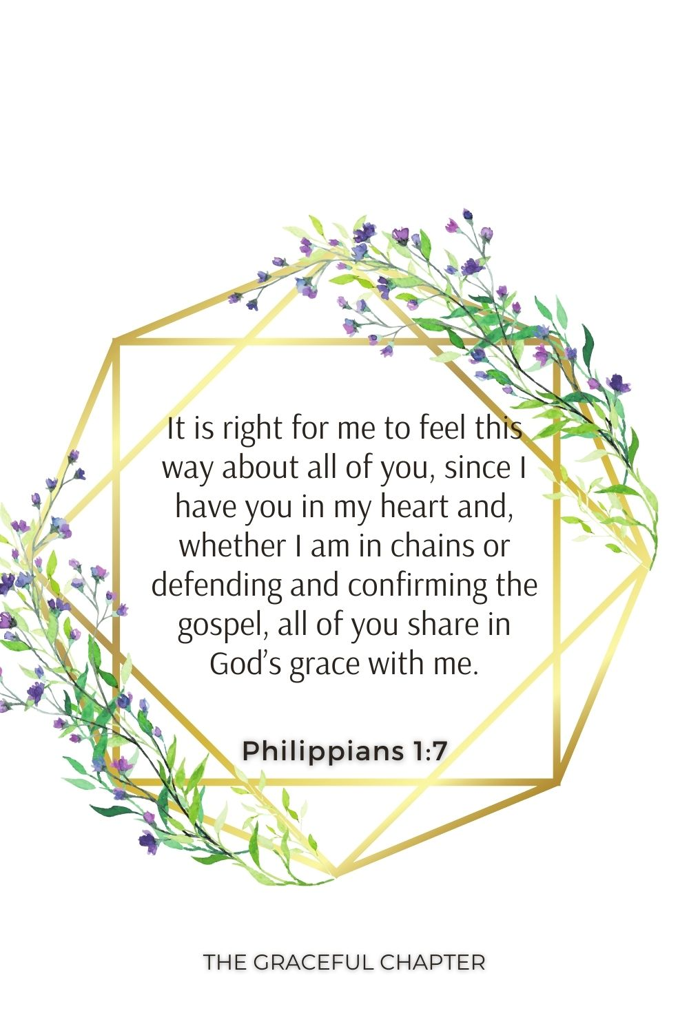 It is right for me to feel this way about all of you, since I have you in my heart and, whether I am in chains or defending and confirming the gospel, all of you share in God's grace with me. Philippians 1:7