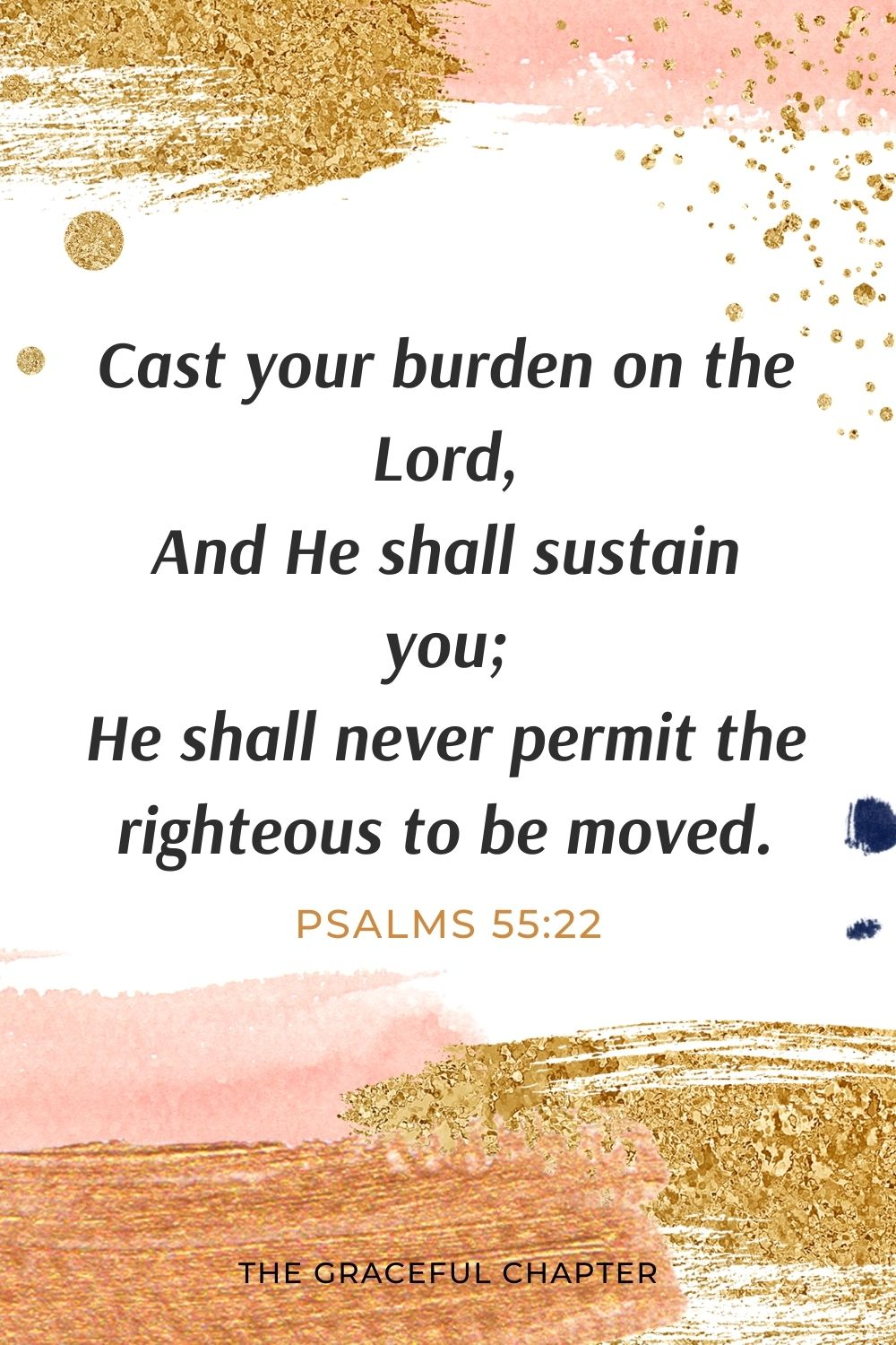 Cast your burden on the Lord, And He shall sustain you; He shall never permit the righteous to be moved. Psalms 55:22