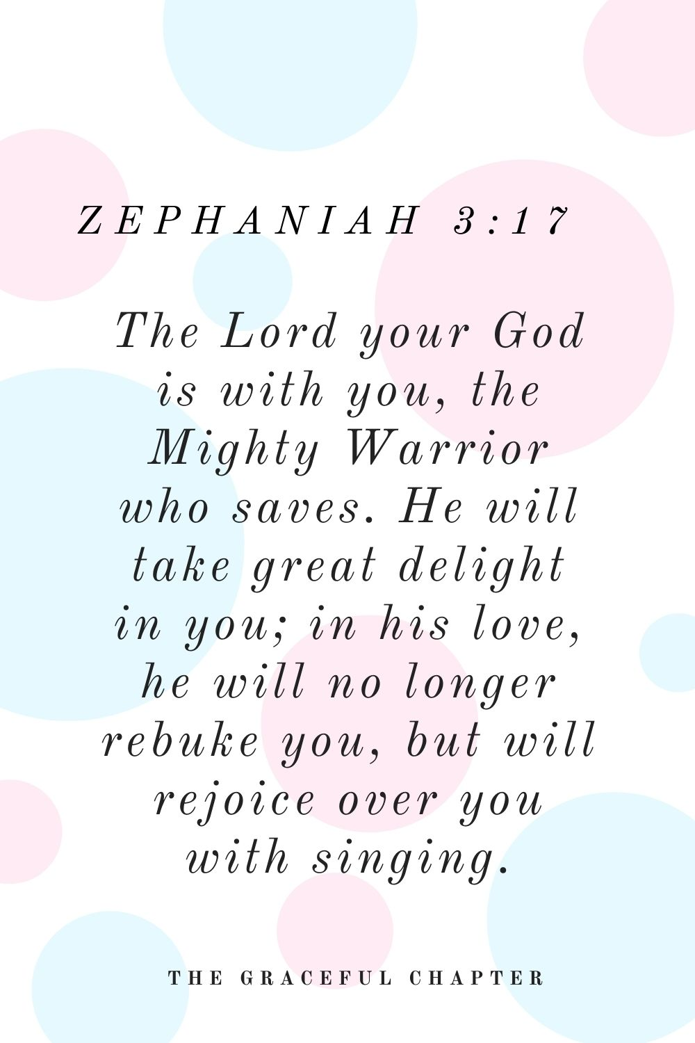 The Lord your God is with you, the Mighty Warrior who saves. He will take great delight in you; in his love, he will no longer rebuke you, but will rejoice over you with singing. Zephaniah 3:17