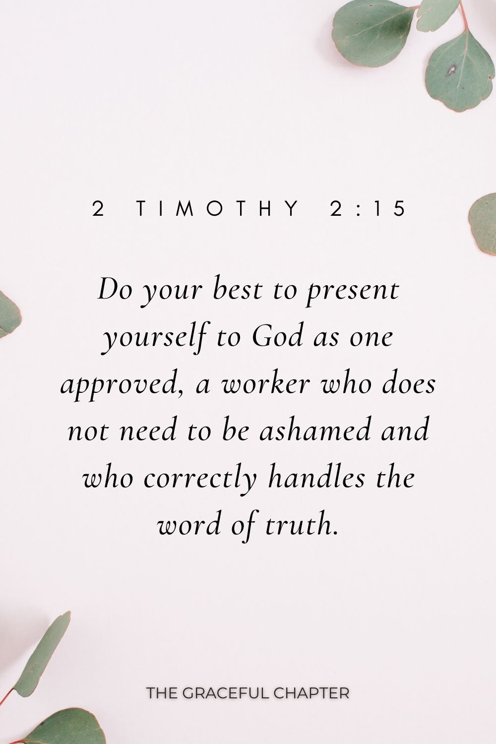Do your best to present yourself to God as one approved, a worker who does not need to be ashamed and who correctly handles the word of truth. 2 Timothy 2:15
