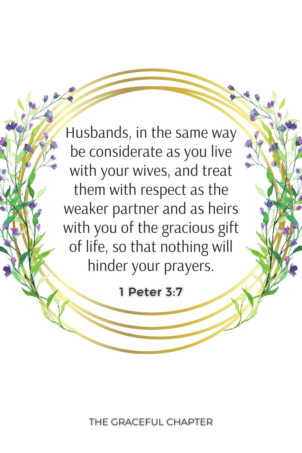 Husbands, in the same way be considerate as you live with your wives, and treat them with respect as the weaker partner and as heirs with you of the gracious gift of life, so that nothing will hinder your prayers. 1 Peter 3:7