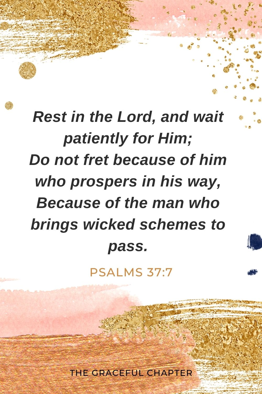 Rest in the Lord, and wait patiently for Him; Do not fret because of him who prospers in his way, Because of the man who brings wicked schemes to pass. Psalms 37:7
