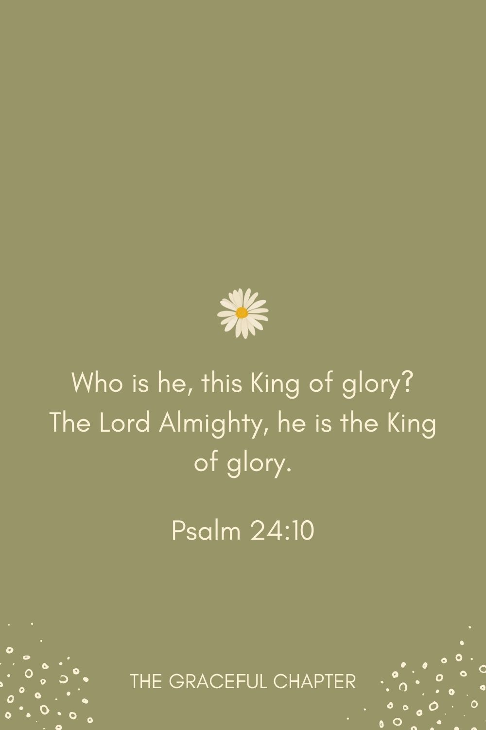 Who is he, this King of glory? The Lord Almighty, he is the King of glory. Psalm 24:10