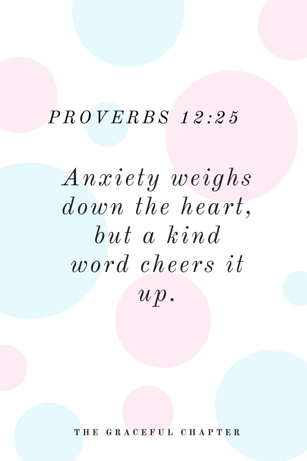 Anxiety weighs down the heart, but a kind word cheers it up. Proverbs 12:25