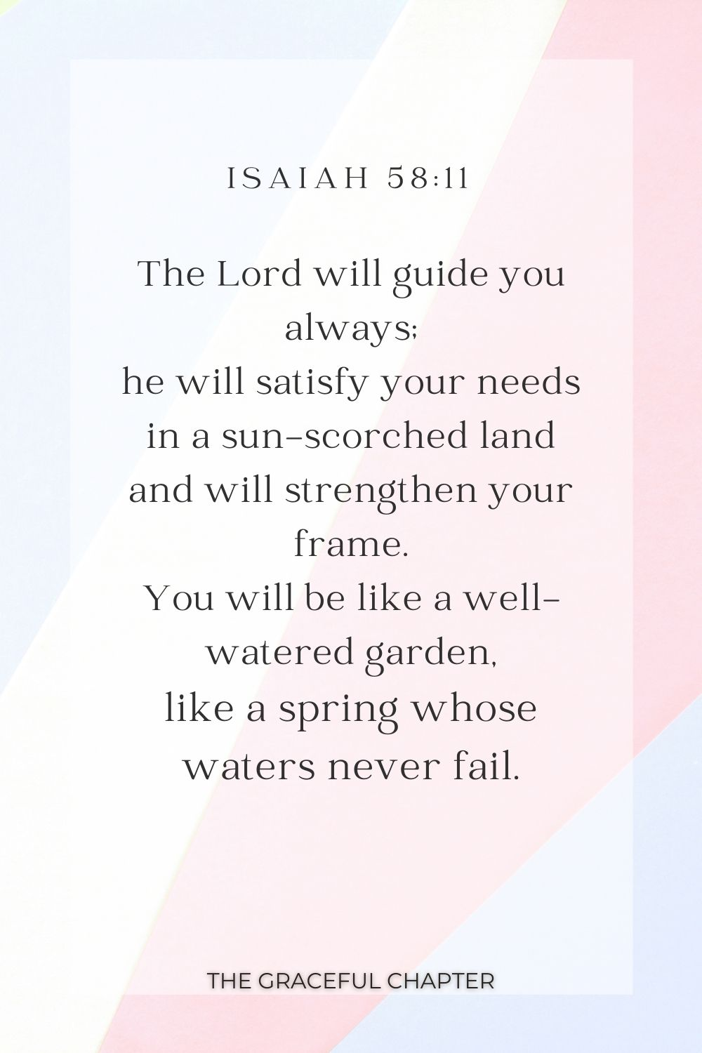 The Lord will guide you always; he will satisfy your needs in a sun-scorched land and will strengthen your frame. You will be like a well-watered garden, like a spring whose waters never fail. Isaiah 58:11