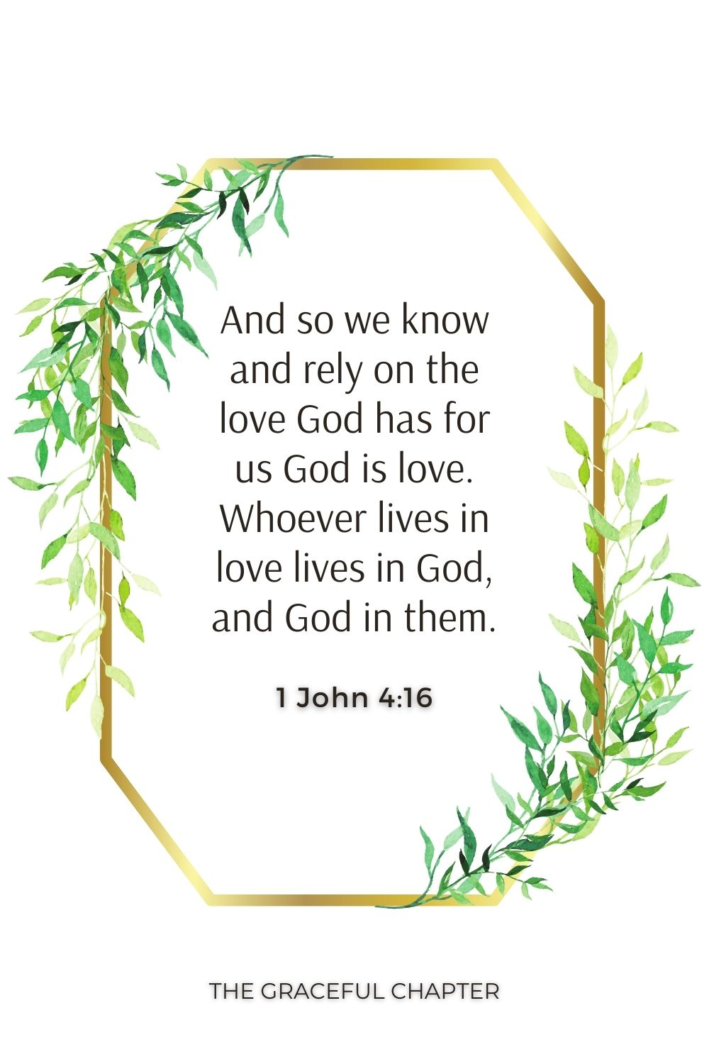 And so we know and rely on the love God has for us God is love. Whoever lives in love lives in God, and God in them. 1 John 4:16