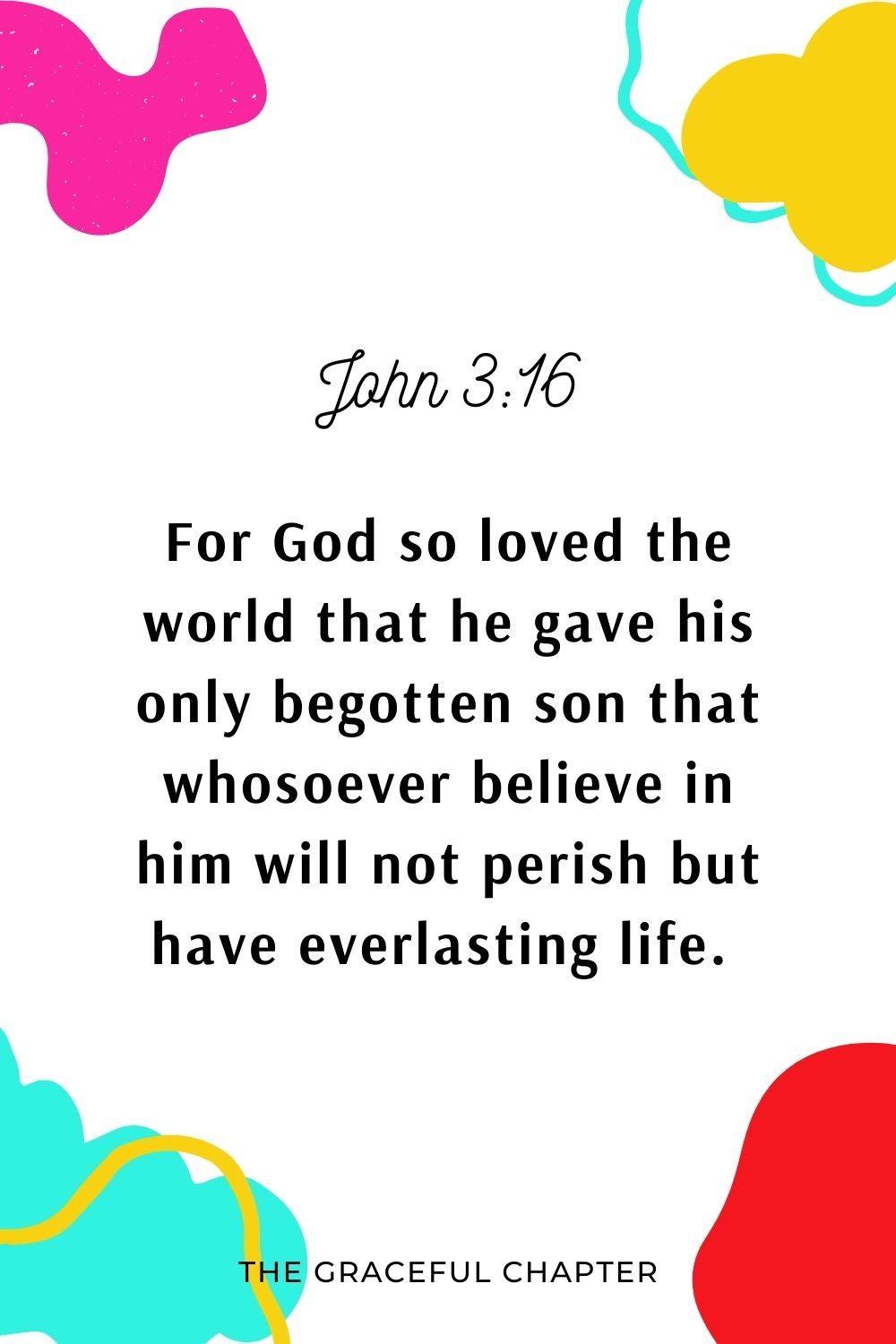 For God so love the world that he gave his only begotten son that whosoever believe in him will not perish but have everlasting life.  John 3:16