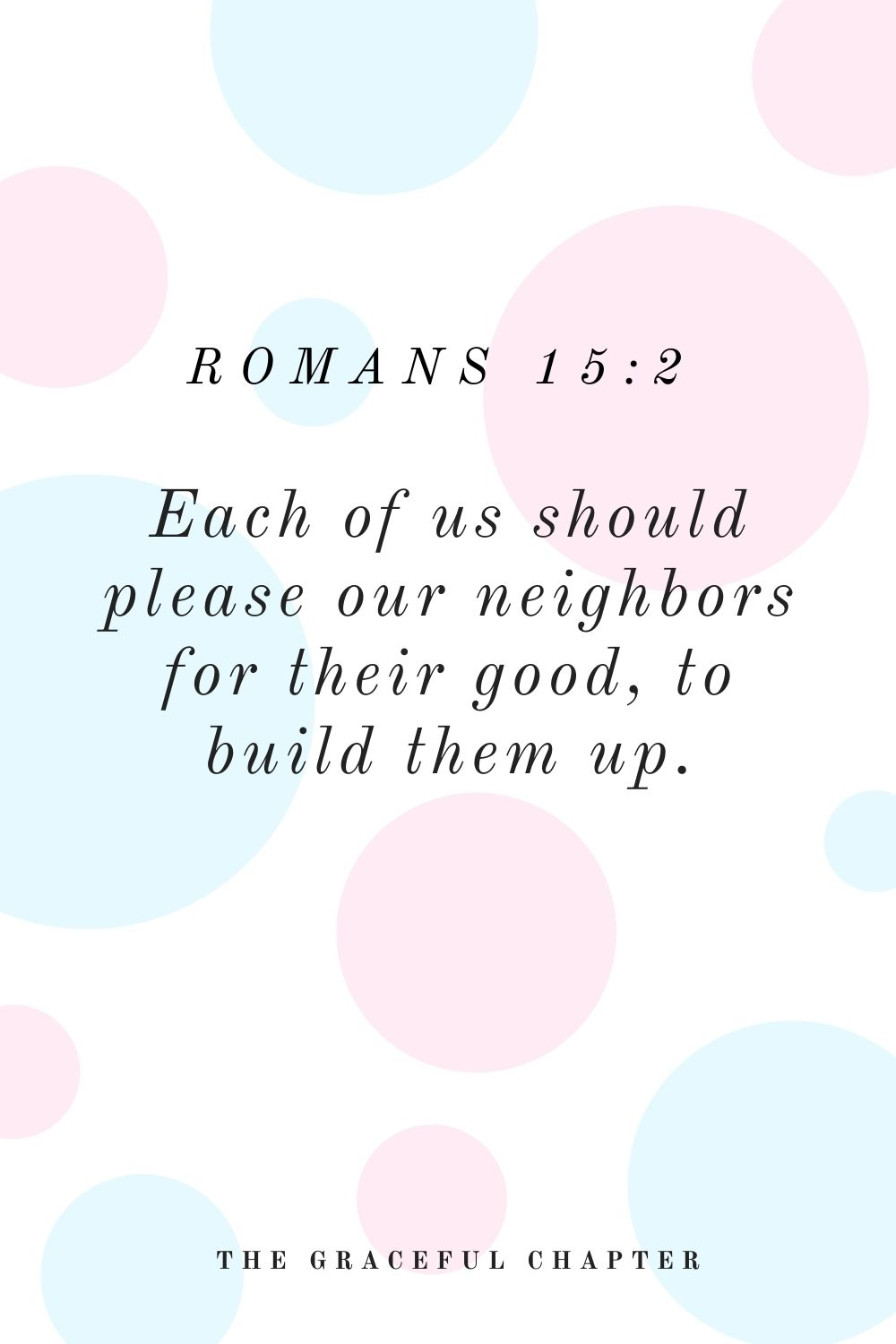Each of us should please our neighbors for their good, to build them up. Romans 15:2