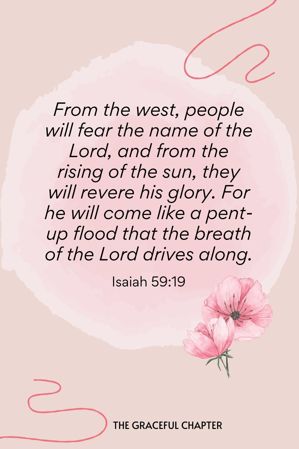 From the west, people will fear the name of the Lord, and from the rising of the sun, they will revere his glory. For he will come like a pent-up flood that the breath of the Lord drives along. Isaiah 59:19
