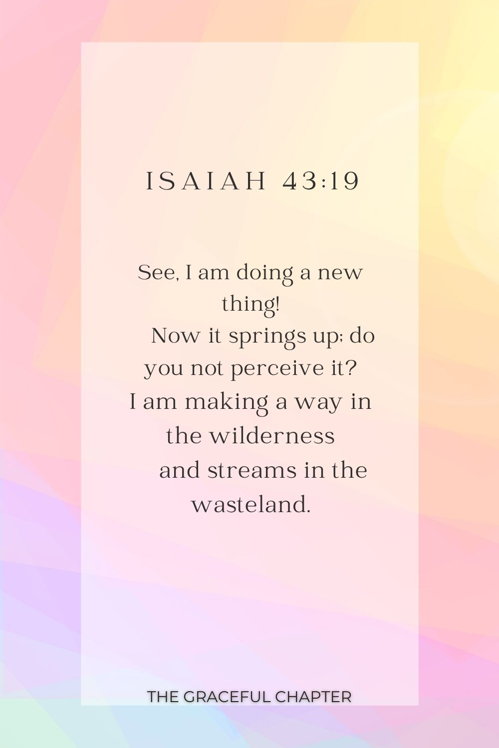 See, I am doing a new thing!     Now it springs up; do you not perceive it? I am making a way in the wilderness     and streams in the wasteland. See, I am doing a new thing!     Now it springs up; do you not perceive it? I am making a way in the wilderness     and streams in the wasteland. Isaiah 43:19