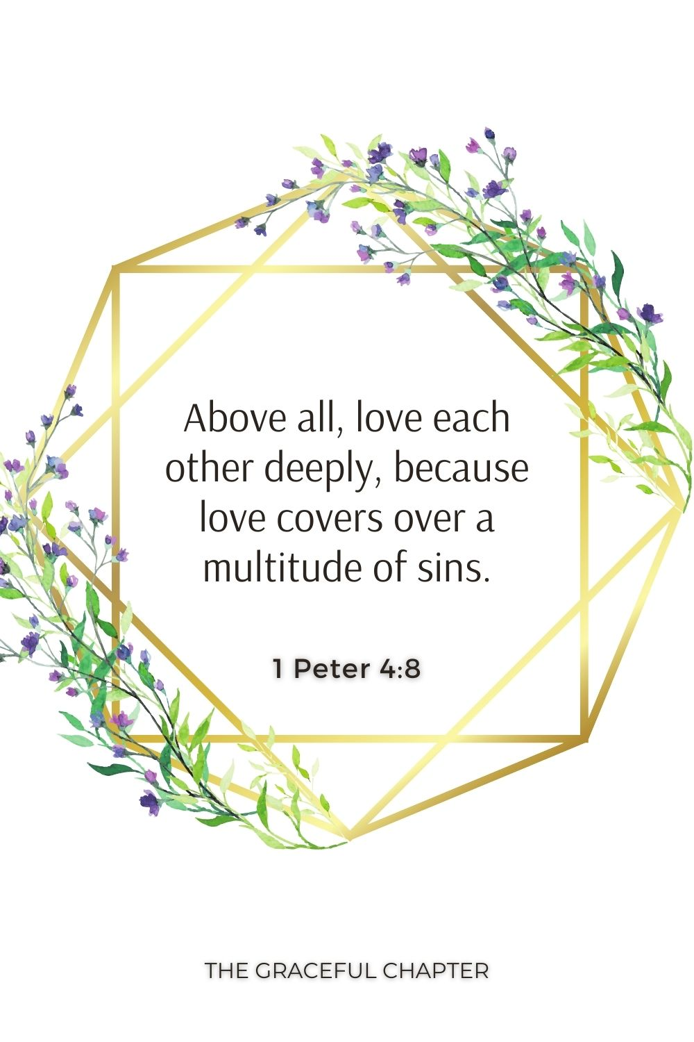 Above all, love each other deeply, because love covers over a multitude of sins. 1 Peter 4:8