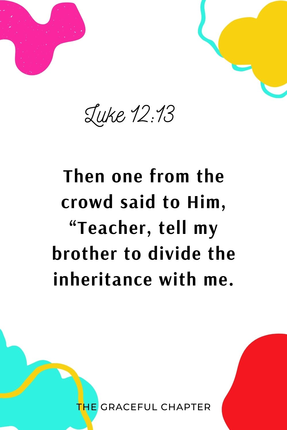 """Then one from the crowd said to Him, """"Teacher, tell my brother to divide the inheritance with me."""" Luke 12:13"""