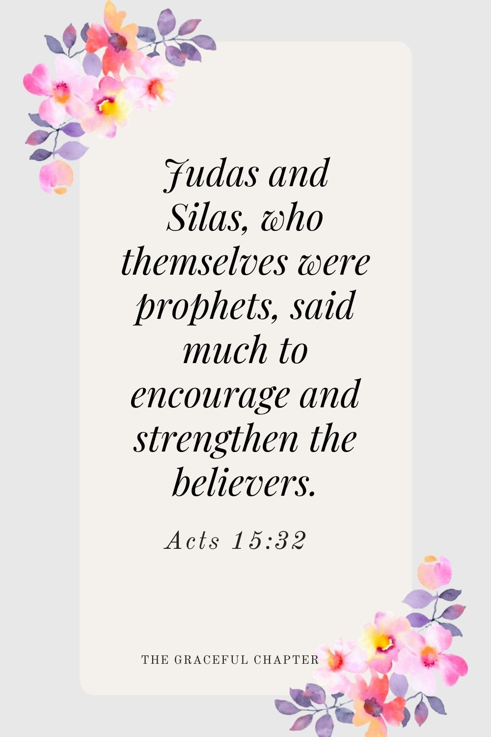 Judas and Silas, who themselves were prophets, said much to encourage and strengthen the believers. Acts 15:32