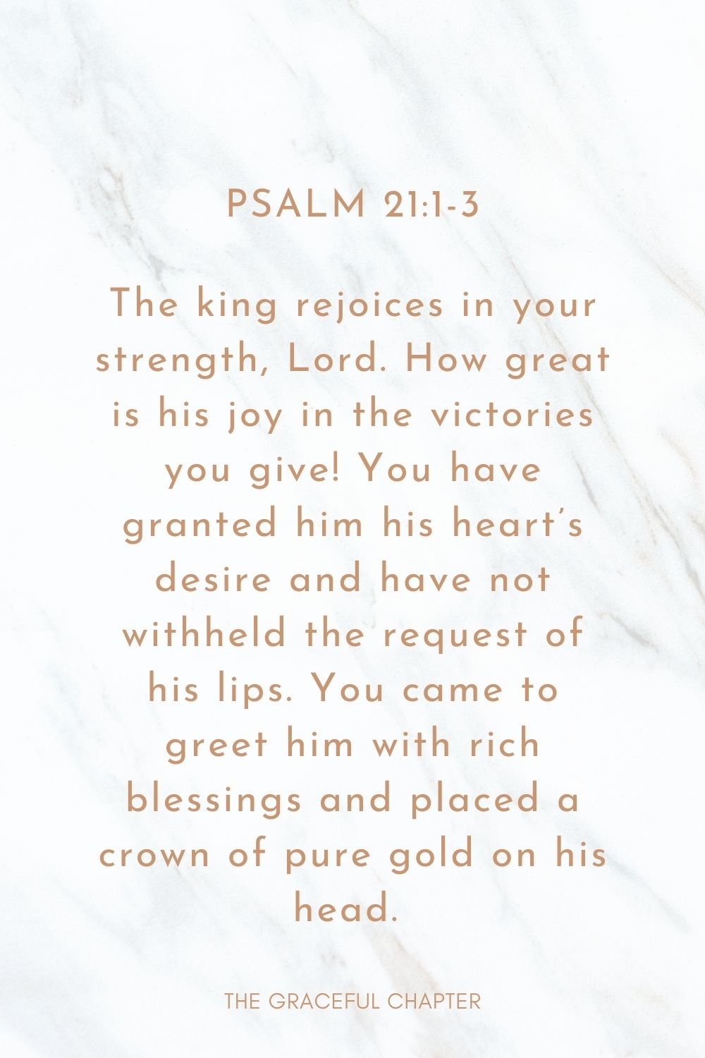 The king rejoices in your strength, Lord. How great is his joy in the victories you give! You have granted him his heart's desire and have not withheld the request of his lips. You came to greet him with rich blessings and placed a crown of pure gold on his head.  Psalm 21:1-3