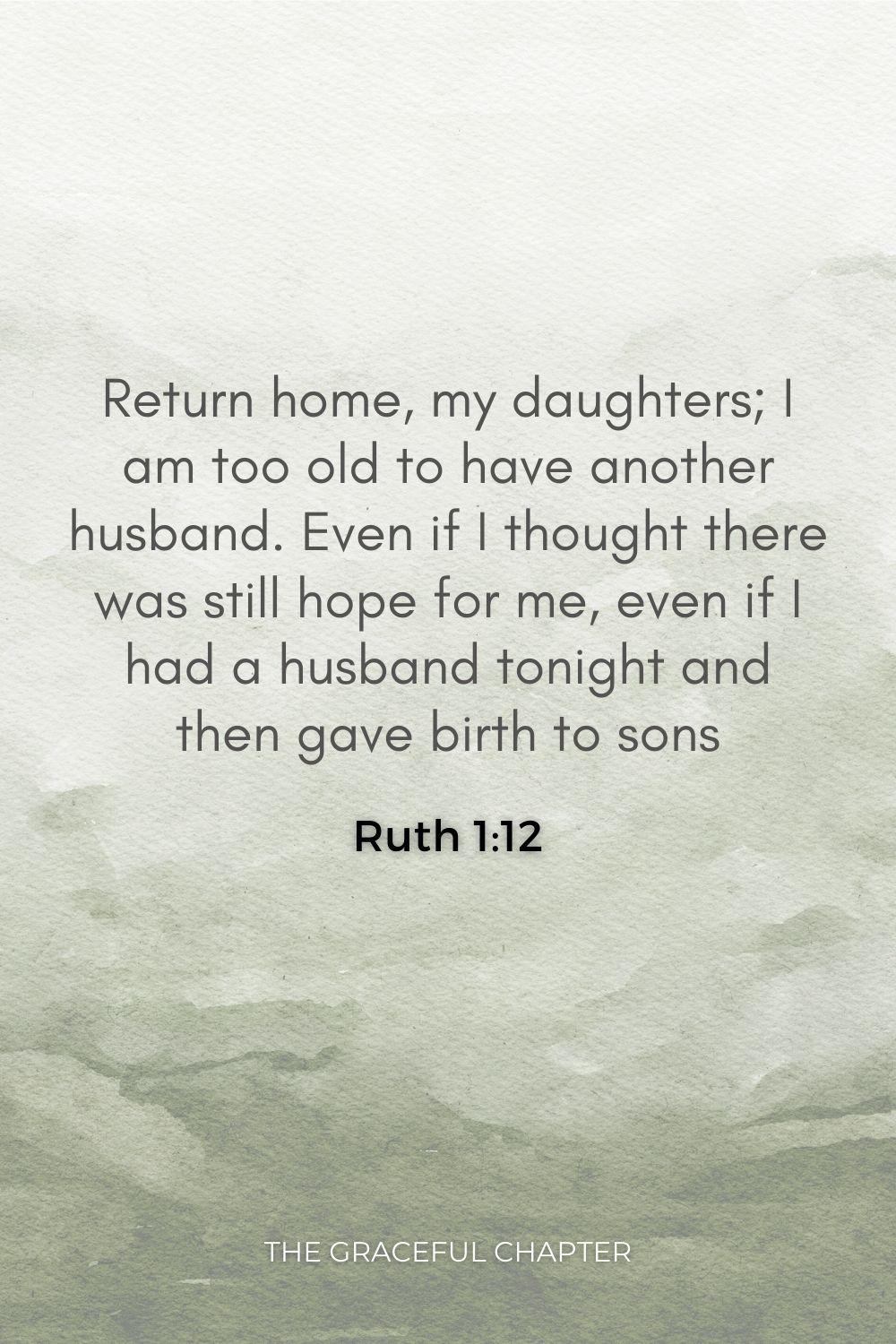 Return home, my daughters; I am too old to have another husband. Even if I thought there was still hope for me, even if I had a husband tonight and then gave birth to sons Ruth 1:12