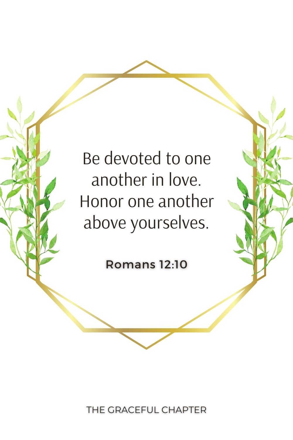 Be devoted to one another in love. Honor one another above yourselves. Romans 12:10