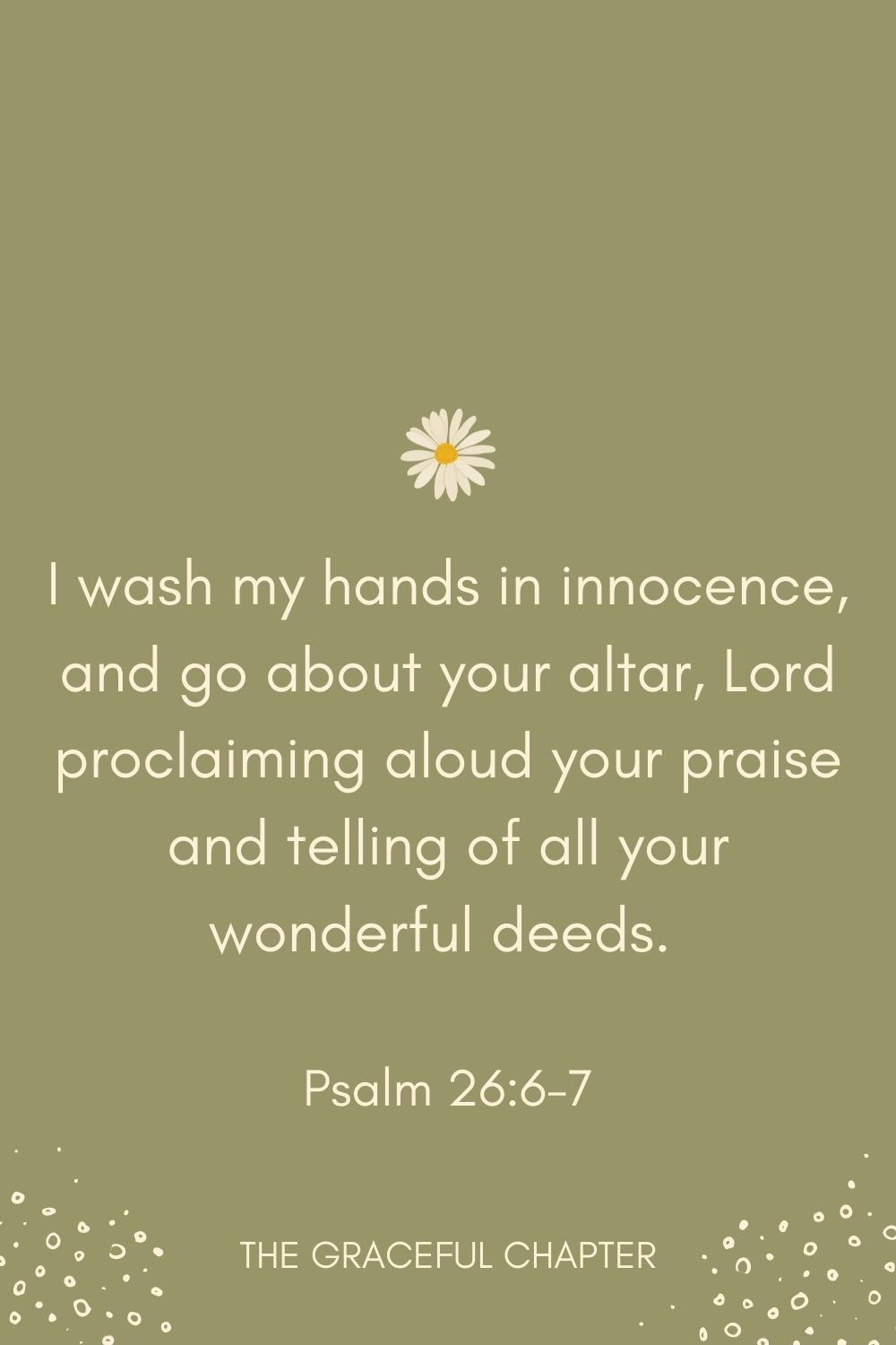 I wash my hands in innocence, and go about your altar, Lord proclaiming aloud your praise and telling of all your wonderful deeds.  Psalm 26:6-7
