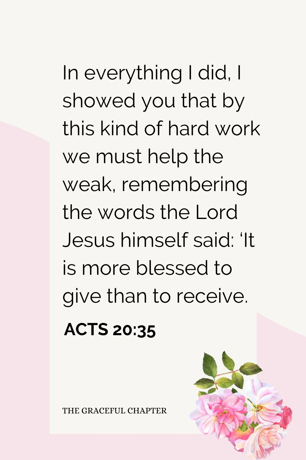 In everything I did, I showed you that by this kind of hard work we must help the weak, remembering the words the Lord Jesus himself said: 'It is more blessed to give than to receive. Acts 20:35