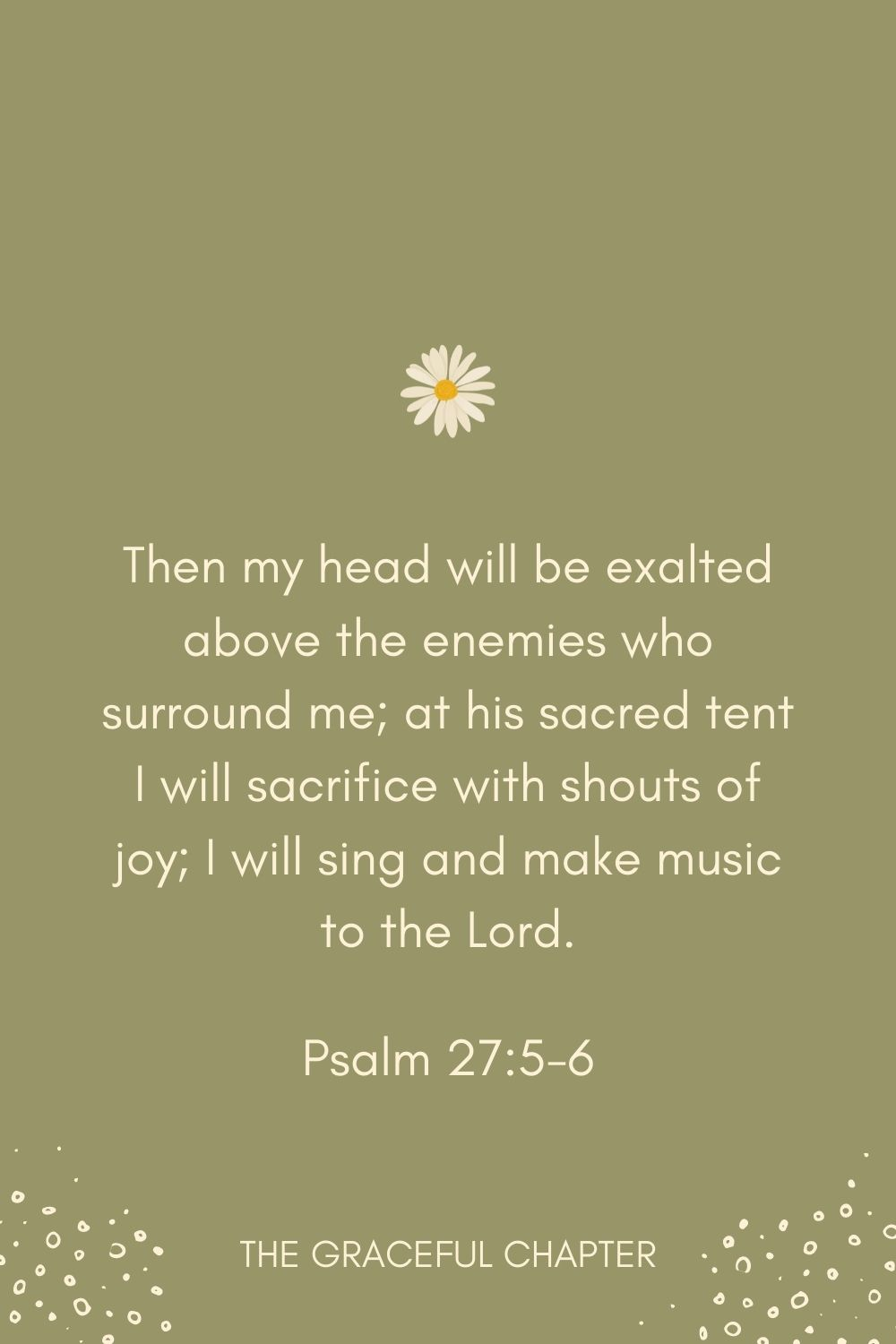 Then my head will be exalted above the enemies who surround me; at his sacred tent I will sacrifice with shouts of joy; I will sing and make music to the Lord. Psalm 27:5-6