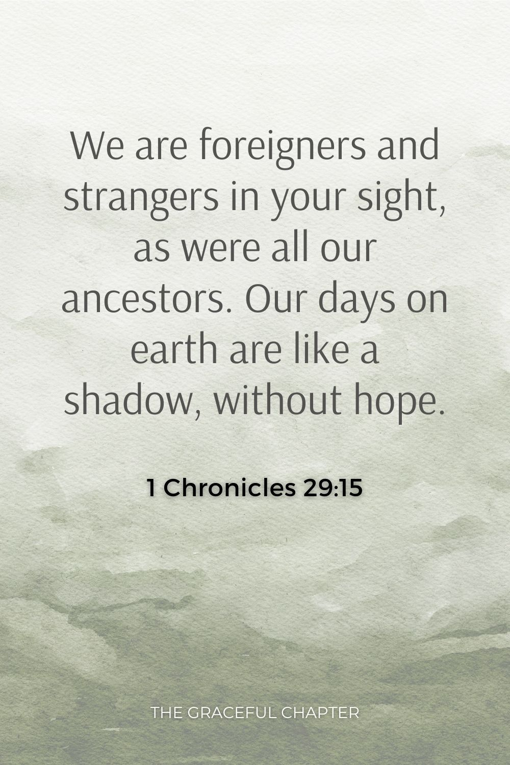 We are foreigners and strangers in your sight, as were all our ancestors. Our days on earth are like a shadow, without hope. 1 Chronicles 29:15