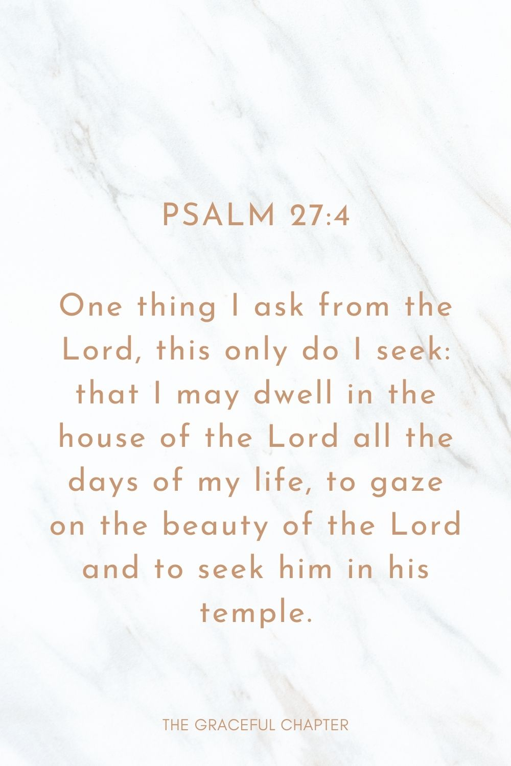 One thing I ask from the Lord, this only do I seek: that I may dwell in the house of the Lord all the days of my life, to gaze on the beauty of the Lord and to seek him in his temple. Psalm 27:4