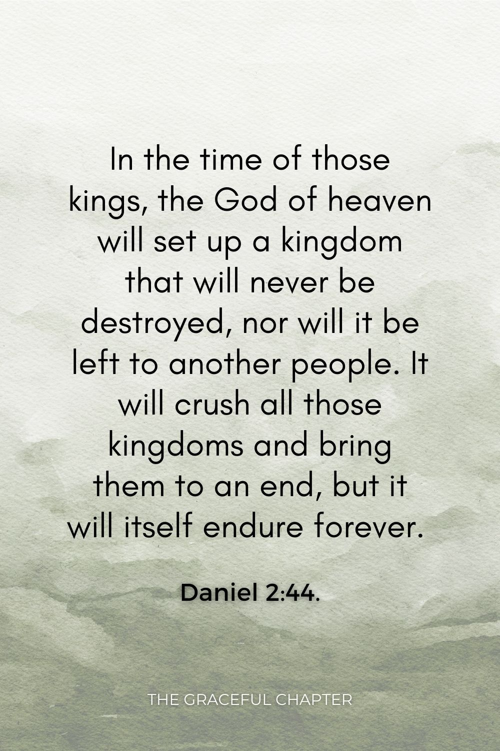 """""""In the time of those kings, the God of heaven will set up a kingdom that will never be destroyed, nor will it be left to another people. It will crush all those kingdoms and bring them to an end, but it will itself endure forever. Daniel 2:44."""