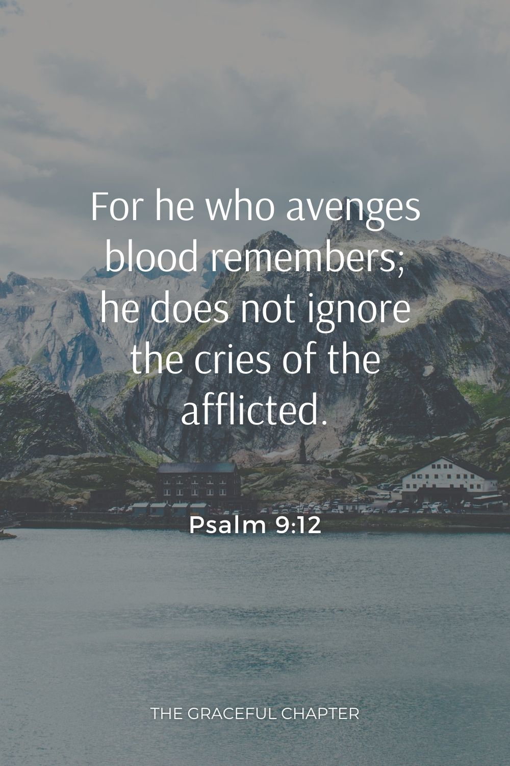 For he who avenges blood remembers; he does not ignore the cries of the afflicted. Psalm 9:12
