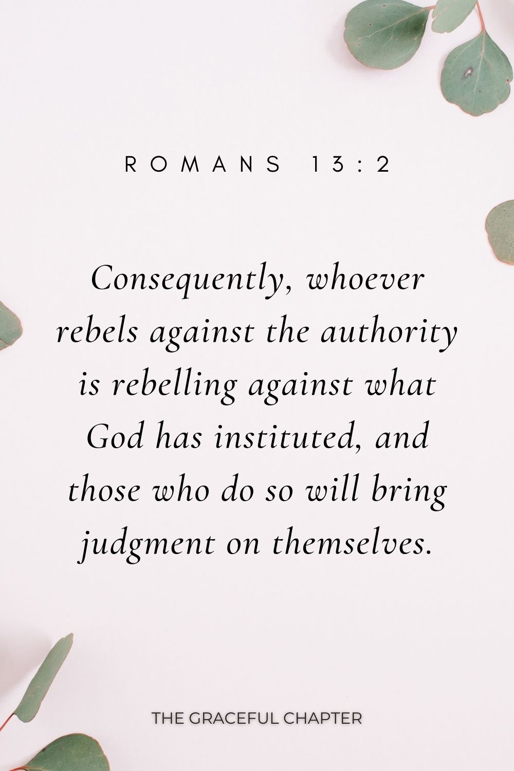 Consequently, whoever rebels against the authority is rebelling against what God has instituted, and those who do so will bring judgment on themselves. Romans 13:2