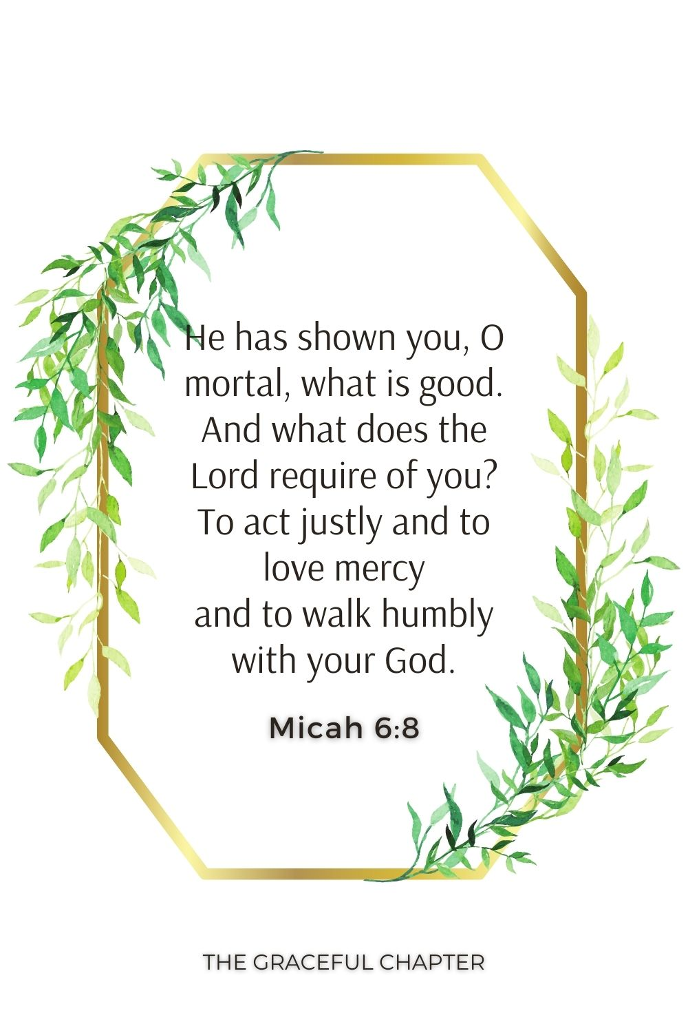 He has shown you, O mortal, what is good. And what does the Lord require of you? To act justly and to love mercy and to walk humbly with your God. Micah 6:8