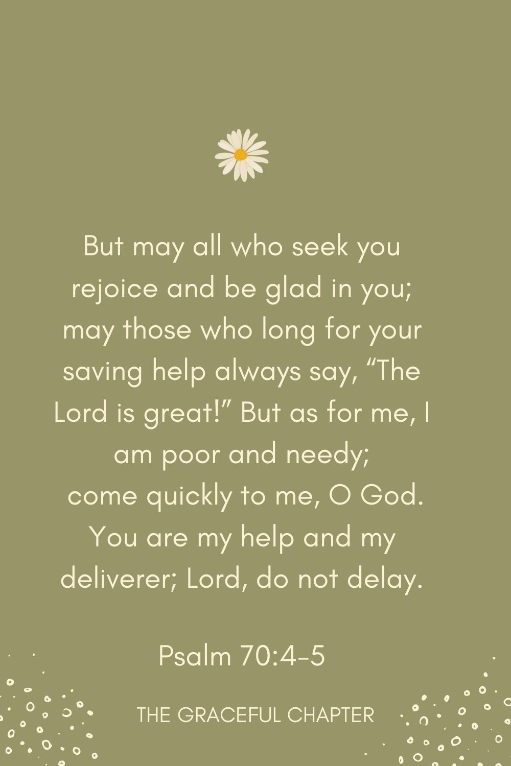 """But may all who seek you rejoice and be glad in you; may those who long for your saving help always say, """"The Lord is great!"""" But as for me, I am poor and needy;  come quickly to me, O God. You are my help and my deliverer; Lord, do not delay. Psalm 70:4-5"""