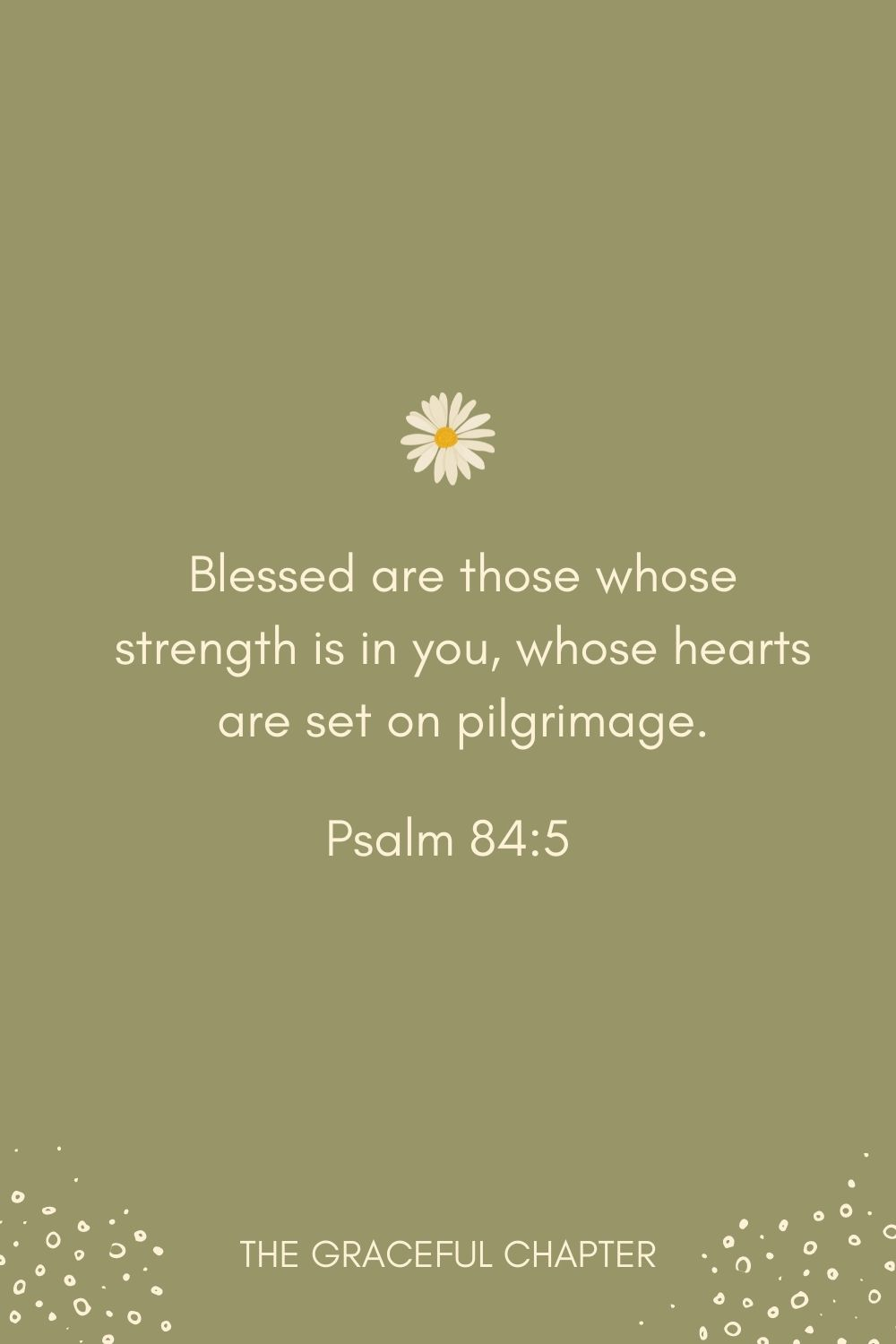 Blessed are those whose strength is in you, whose hearts are set on pilgrimage. Psalm 84:5