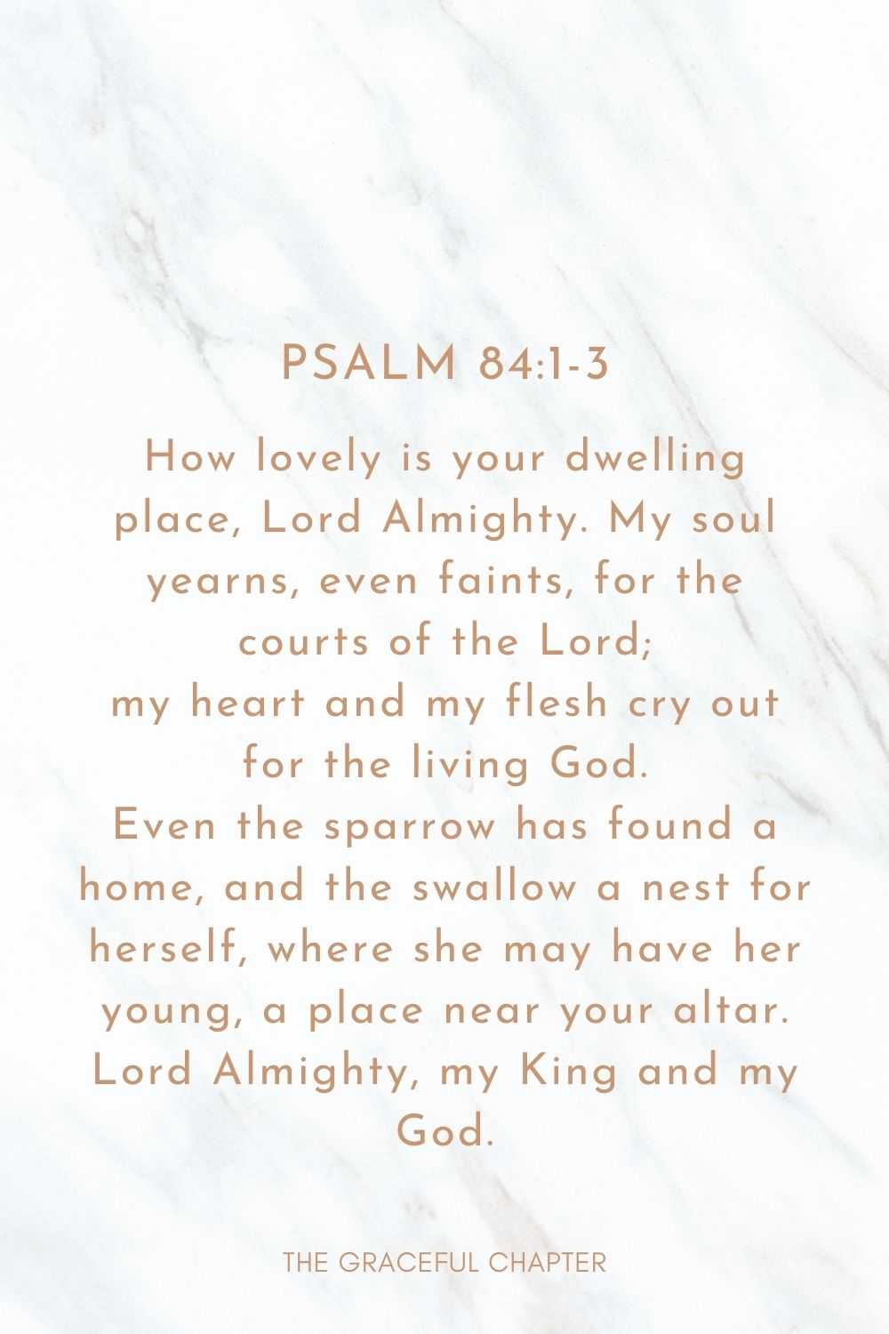 How lovely is your dwelling place, Lord Almighty. My soul yearns, even faints, for the courts of the Lord; my heart and my flesh cry out for the living God. Even the sparrow has found a home, and the swallow a nest for herself, where she may have her young, a place near your altar. Lord Almighty, my King and my God. Psalm 84:1-3